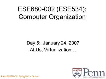 Penn ESE680-002 Spring2007 -- DeHon 1 ESE680-002 (ESE534): Computer Organization Day 5: January 24, 2007 ALUs, Virtualization…