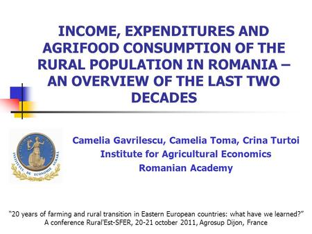INCOME, EXPENDITURES AND AGRIFOOD CONSUMPTION OF THE RURAL POPULATION IN ROMANIA – AN OVERVIEW OF THE LAST TWO DECADES Camelia Gavrilescu, Camelia Toma,