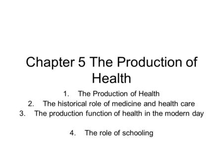 Chapter 5 The Production of Health 1.The Production of Health 2.The historical role of medicine and health care 3.The production function of health in.