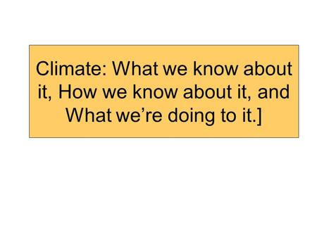 Climate: What we know about it, How we know about it, and What we're doing to it.]