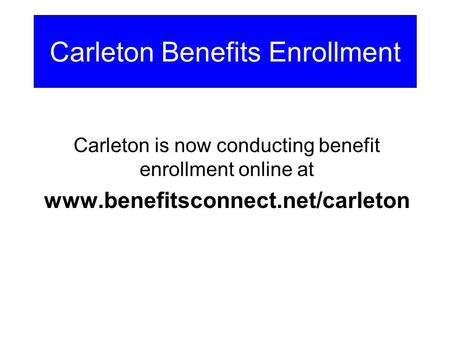 Carleton is now conducting benefit enrollment online at www.benefitsconnect.net/carleton Carleton Benefits Enrollment.