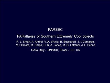 PARSEC PARallaxes of Southern Extremely Cool objects R. L. Smart, A. Andrei, V. A. d'Avila, B. Bucciarelli, J. I. Camargo, M.T.Crosta, M. Darpa, H. R.