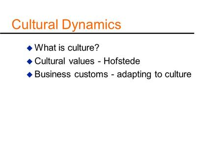 Cultural Dynamics u What is culture? u Cultural values - Hofstede u Business customs - adapting to culture.