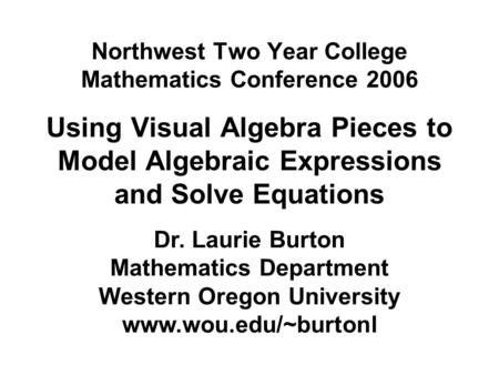 Northwest Two Year College Mathematics Conference 2006 Using Visual Algebra Pieces to Model Algebraic Expressions and Solve Equations Dr. Laurie Burton.