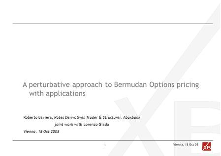 Vienna, 18 Oct 08 A perturbative approach to Bermudan Options pricing with applications Roberto Baviera, Rates Derivatives Trader & Structurer, Abaxbank.