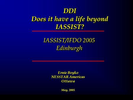 DDI Does it have a life beyond IASSIST? IASSIST/IFDO 2005 Edinburgh Edinburgh February 11, 2004 Ernie Boyko NESSTAR Americas Ottawa May, 2005.