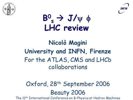 B 0 s  J/   LHC review Nicolò Magini University and INFN, Firenze For the ATLAS, CMS and LHCb collaborations Oxford, 28 th September 2006 Beauty 2006.
