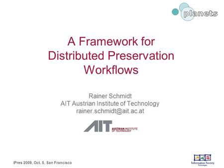 A Framework for Distributed Preservation Workflows Rainer Schmidt AIT Austrian Institute of Technology iPres 2009, Oct. 5, San.