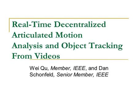 Real-Time Decentralized Articulated Motion Analysis and Object Tracking From Videos Wei Qu, Member, IEEE, and Dan Schonfeld, Senior Member, IEEE.