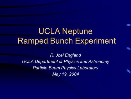 UCLA Neptune Ramped Bunch Experiment R. Joel England UCLA Department of Physics and Astronomy Particle Beam Physics Laboratory May 19, 2004.
