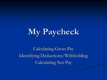 My Paycheck Calculating Gross Pay Identifying Deductions/Withholding Calculating Net Pay.