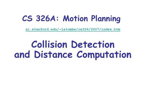 CS 326A: Motion Planning ai.stanford.edu/~latombe/cs326/2007/index.htm Collision Detection and Distance Computation.