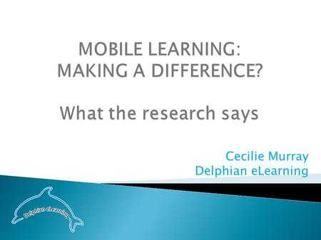 Cecilie Murray Delphian eLearning. Let's talk …about what we know …about mobile learning …about what the research says …about what the future looks like.