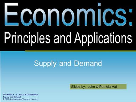 Slides by: John & Pamela Hall ECONOMICS 3e / HALL & LIEBERMAN Supply and Demand © 2005 South-Western/Thomson Learning Supply and Demand.