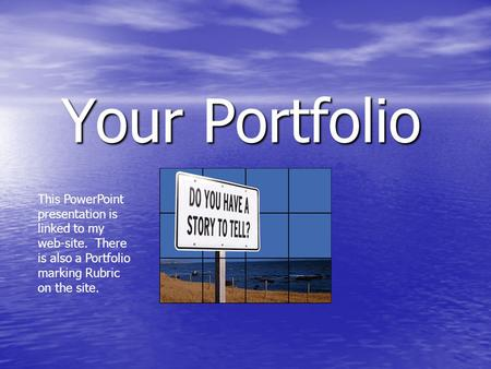Your Portfolio This PowerPoint presentation is linked to my web-site. There is also a Portfolio marking Rubric on the site.