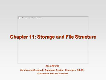 José Alferes Versão modificada de Database System Concepts, 5th Ed. ©Silberschatz, Korth and Sudarshan Chapter 11: Storage and File Structure.