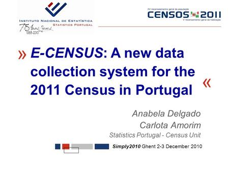 Anabela Delgado Carlota Amorim Statistics Portugal - Census Unit « Simply2010 Ghent 2-3 December 2010 E-CENSUS: A new data collection system for the 2011.