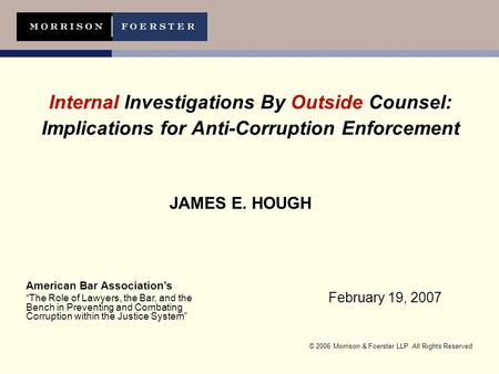 © 2006 Morrison & Foerster LLP All Rights Reserved Internal Investigations By Outside Counsel: Implications for Anti-Corruption Enforcement JAMES E. HOUGH.