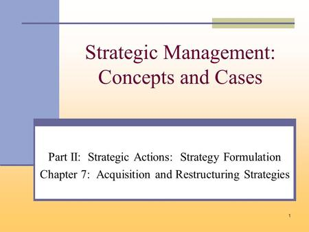 1 Strategic Management: Concepts and Cases Part II: Strategic Actions: Strategy Formulation Chapter 7: Acquisition and Restructuring Strategies.