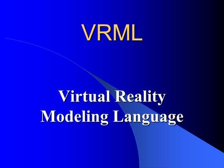 VRML Virtual Reality Modeling Language. What Are We Going to See? What is VRML? Syntax of the language Features Examples.