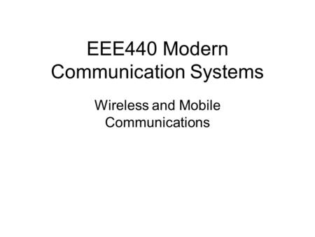 EEE440 Modern Communication Systems Wireless and Mobile Communications.