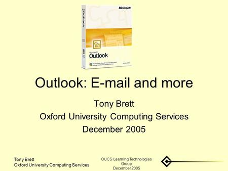 Tony Brett Oxford University Computing Services OUCS Learning Technologies Group December 2005 Outlook: E-mail and more Tony Brett Oxford University Computing.