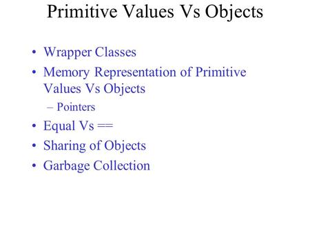 Primitive Values Vs Objects Wrapper Classes Memory Representation of Primitive Values Vs Objects –Pointers Equal Vs == Sharing of Objects Garbage Collection.