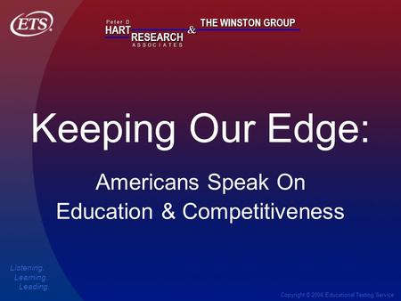 Copyright © 2006 Educational Testing Service Keeping Our Edge: HART RESEARCH P e t e r D ASSOTESCIA & THE WINSTON GROUP Listening. Learning. Leading. Americans.