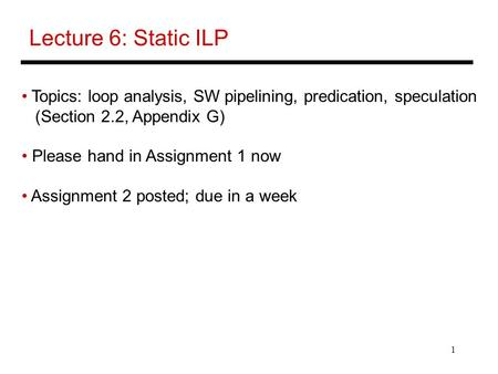 1 Lecture 6: Static ILP Topics: loop analysis, SW pipelining, predication, speculation (Section 2.2, Appendix G) Please hand in Assignment 1 now Assignment.