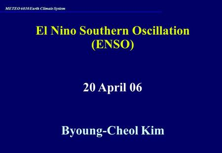 El Nino Southern Oscillation (ENSO) 20 April 06 Byoung-Cheol Kim METEO 6030 Earth Climate System.