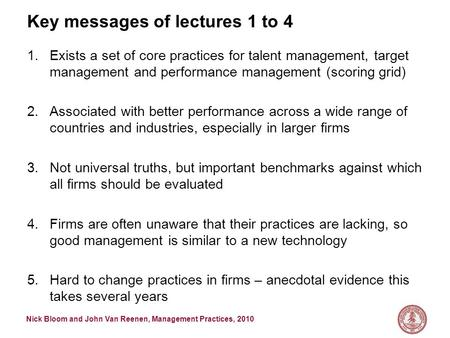 Nick Bloom and John Van Reenen, Management Practices, 2010 Key messages of lectures 1 to 4 1.Exists a set of core practices for talent management, target.