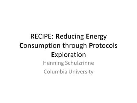 RECIPE: Reducing Energy Consumption through Protocols Exploration Henning Schulzrinne Columbia University.