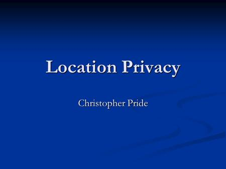 Location Privacy Christopher Pride. Readings Location Disclosure to Social Relations: Why, When, and What People Want to Share Location Disclosure to.