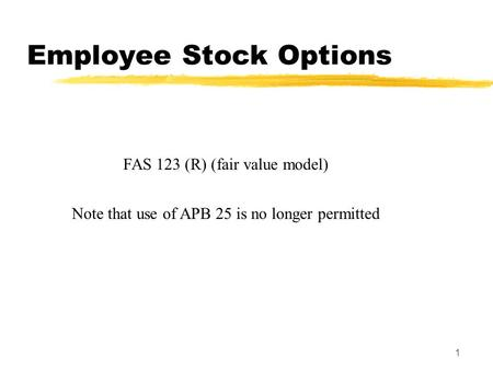 1 FAS 123 (R) (fair value model) Note that use of APB 25 is no longer permitted Employee Stock Options.