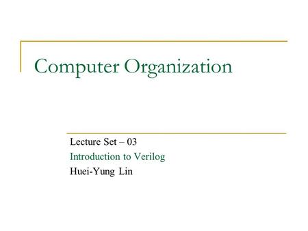Computer Organization Lecture Set – 03 Introduction to Verilog Huei-Yung Lin.