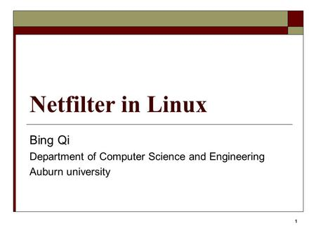 1 Netfilter in Linux Bing Qi Department of Computer Science and Engineering Auburn university.