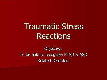 Traumatic Stress Reactions Objective: To be able to recognize PTSD & ASD Related Disorders.