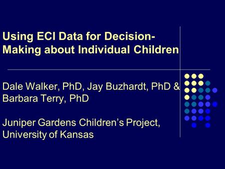 Using ECI Data for Decision- Making about Individual Children Dale Walker, PhD, Jay Buzhardt, PhD & Barbara Terry, PhD Juniper Gardens Children's Project,
