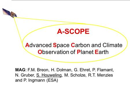 A-SCOPE Advanced Space Carbon and Climate Observation of Planet Earth MAG: F.M. Breon, H. Dolman, G. Ehret, P. Flamant, N. Gruber, S. Houweling, M. Scholze,