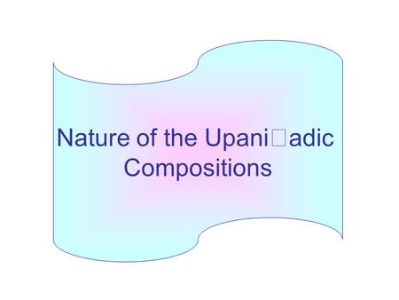 Nature of the Upani  adic Compositions. The principal texts within the Upani  ads are dialogues between teachers and their disciples The subject: the.