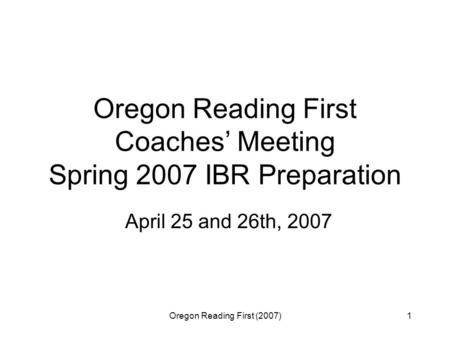 Oregon Reading First (2007)1 Oregon Reading First Coaches' Meeting Spring 2007 IBR Preparation April 25 and 26th, 2007.