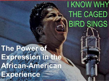 I KNOW WHY THE CAGED BIRD SINGS The Power of Expression in the African-American Experience.