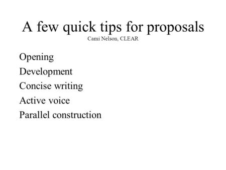 A few quick tips for proposals Cami Nelson, CLEAR Opening Development Concise writing Active voice Parallel construction.