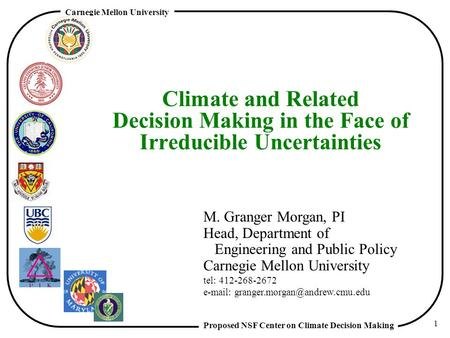 Proposed NSF Center on Climate Decision Making Carnegie Mellon University 1 Climate and Related Decision Making in the Face of Irreducible Uncertainties.