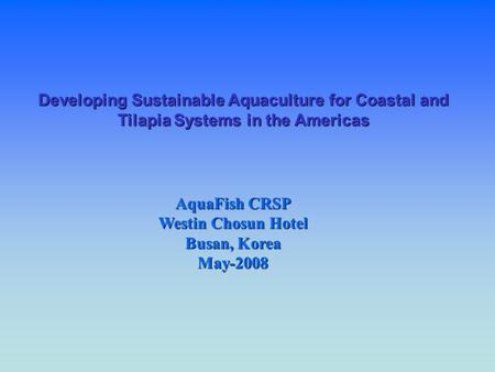 Developing Sustainable Aquaculture for Coastal and Tilapia Systems in the Americas AquaFish CRSP Westin Chosun Hotel Busan, Korea May-2008.
