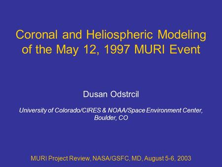 Coronal and Heliospheric Modeling of the May 12, 1997 MURI Event MURI Project Review, NASA/GSFC, MD, August 5-6, 2003 Dusan Odstrcil University of Colorado/CIRES.