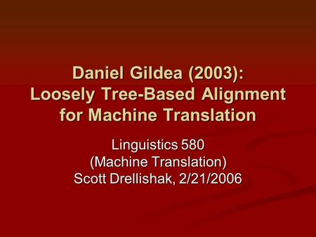 Daniel Gildea (2003): Loosely Tree-Based Alignment for Machine Translation Linguistics 580 (Machine Translation) Scott Drellishak, 2/21/2006.