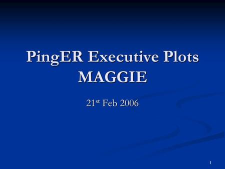 1 PingER Executive Plots MAGGIE 21 st Feb 2006. 2 Sequence 1. Brief Overview of Project 2. Current Implementation and Capabilities 3. Types of Charts.