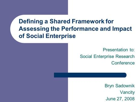 Defining a Shared Framework for Assessing the Performance and Impact of Social Enterprise Presentation to: Social Enterprise Research Conference Bryn Sadownik.