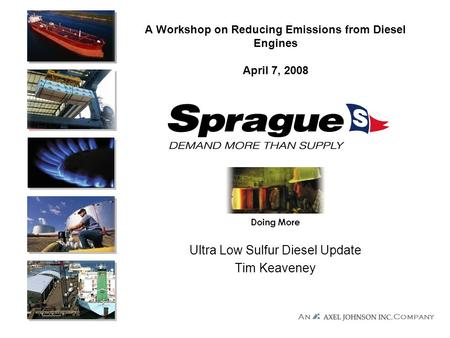 Company An Doing More A Workshop on Reducing Emissions from Diesel Engines April 7, 2008 Ultra Low Sulfur Diesel Update Tim Keaveney.